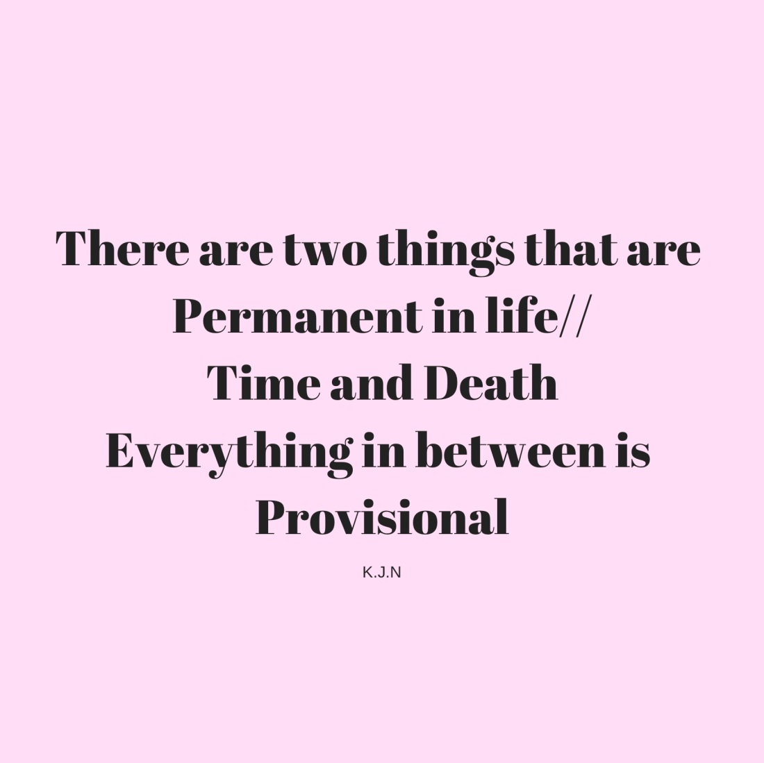 There are two things that are Permanent in lifeTime and DeathEverything in 1